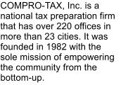 COMPRO-TAX, Inc. is a national tax preparation firm that has over 220 offices in more than 23 cities. It was founded in 1982 with the sole mission of empowering the community from the bottom-up.