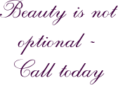 Beauty is not optional -  Call today