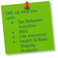 Let us help you with.  •	Tax Deferred Annuities •	IRA's  •	Life Insurance •	Health & Body Shaping Products
