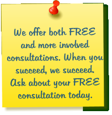 We offer both FREE and more involved  consultations. When you succeed, we succeed. Ask about your FREE consultation today.